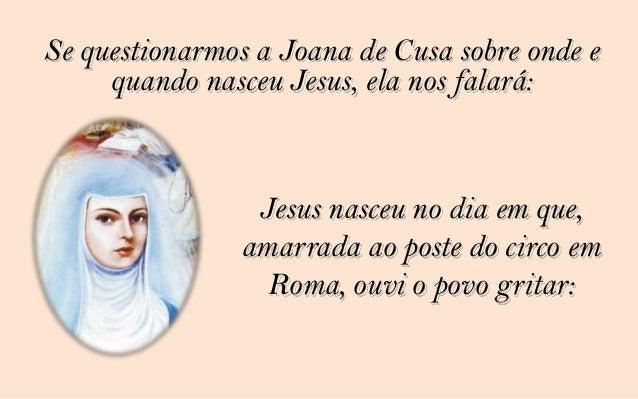 Perguntemos a mulher hemorrágica . E ela nosresponderá: Jesus nasceu no dia em que toqueina orla do seu vestido e imediata...
