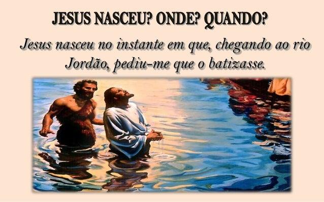 Se perguntarmos a tantos outros seguidoresdo cristo, cada um dará o seu testemunho arespeito de quando ele nasceu.   E par...