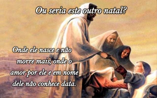 Seria o natal do bom samaritanoque não possui data; nãodetermina condições; não escolhepessoas, nada exige; nada impõe.Um ...