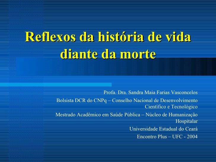 Reflexos da hist ó ria de vida diante da morte Profa. Dra. Sandra Maia Farias Vasconcelos Bolsista DCR do CNPq – Conselho ...