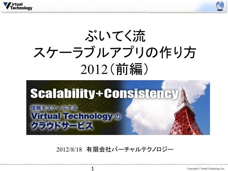 ぶいてく流スケーラブルアプリの作り方    2012(前編) 2012/8/18 有限会社バーチャルテクノロジー        1                   Copyright © Virtual Technology, Inc