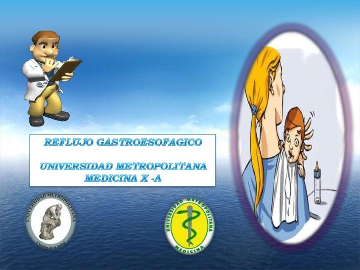 REFLUJO GASTROESOFAGICO<br />UNIVERSIDAD METROPOLITANA<br />MEDICINA X -A<br />enfermedad acido peptica<br />