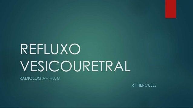 REFLUXO VESICOURETRAL RADIOLOGIA – HUSM R1 HERCULES