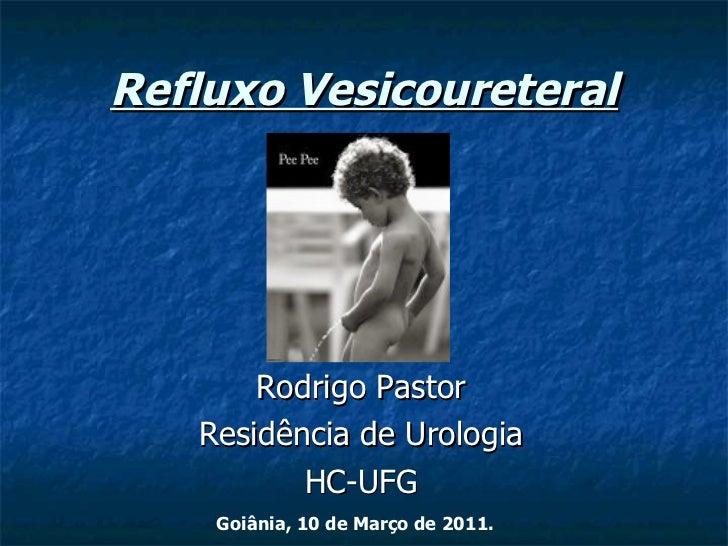 Refluxo Vesicoureteral Rodrigo Pastor Residência de Urologia HC-UFG Goiânia, 10 de Março de 2011.