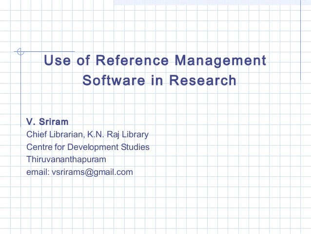 Use of Reference Management  Software in Research  V. Sriram  Chief Librarian, K.N. Raj Library  Centre for Development St...