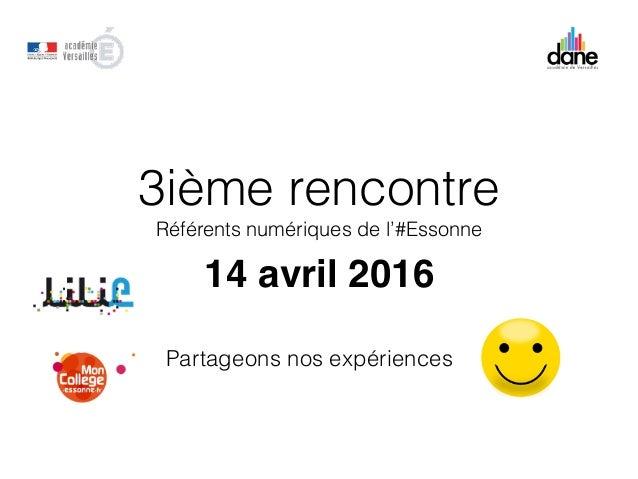 3ième rencontre Référents numériques de l'#Essonne 14 avril 2016 Partageons nos expériences