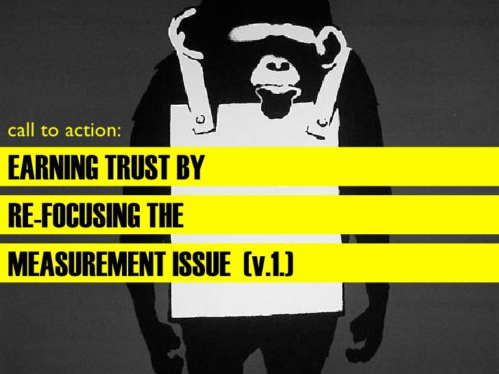 call to action:  EARNING TRUST BY RE-FOCUSING THE MEASUREMENT ISSUE (v.1.)