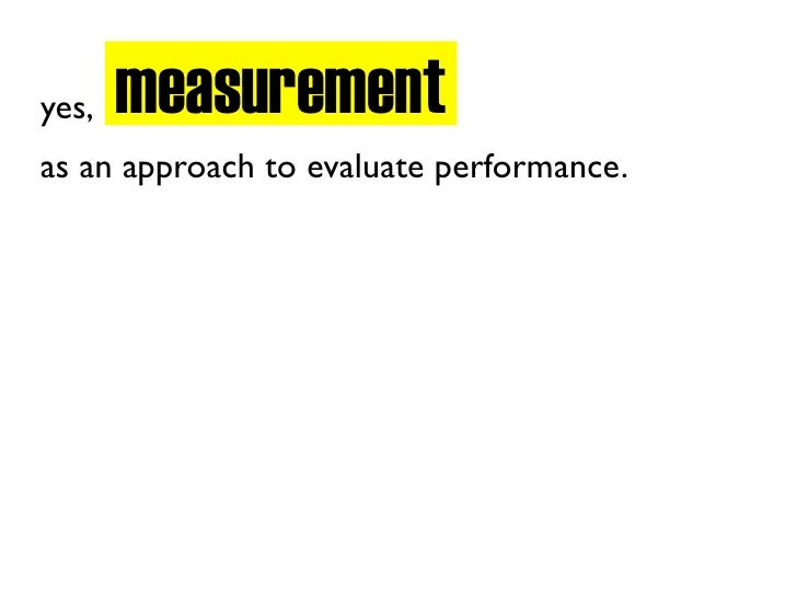 measurement yes, as an approach to evaluate performance.