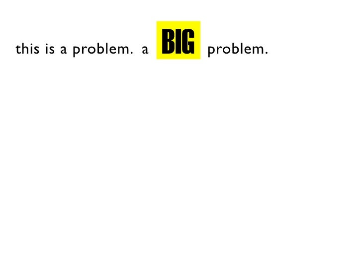 BIG this is a problem. a         problem.