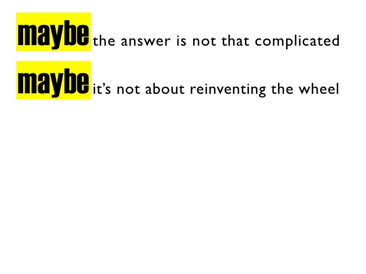 maybe the answer is not that complicated maybe it's not about reinventing the wheel
