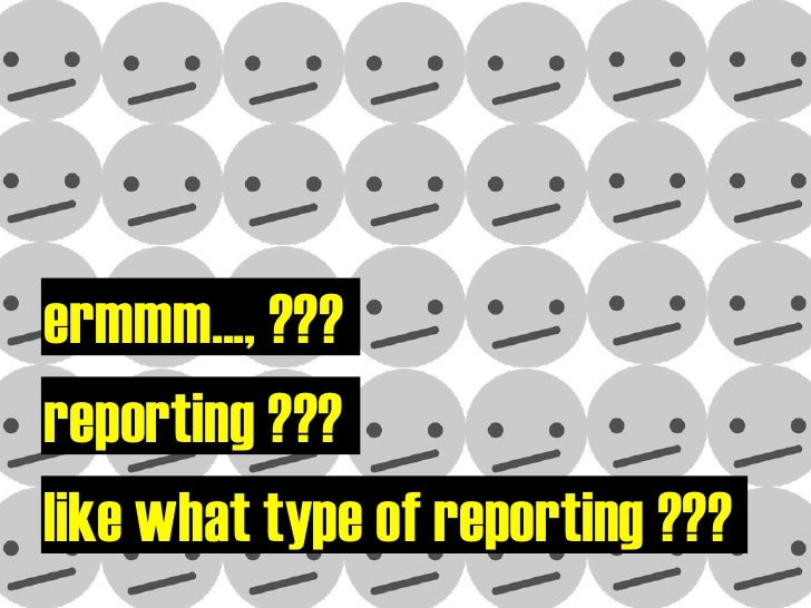 ermmm..., ??? reporting ??? like what type of reporting ???