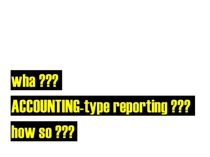 wha ??? ACCOUNTING-type reporting ??? how so ???