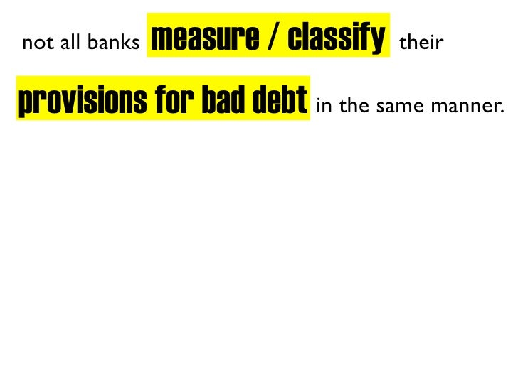 measure / classify not all banks                        their  provisions for bad debt in the same manner.