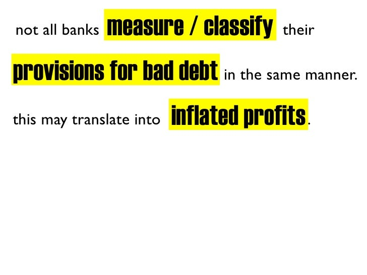 measure / classify not all banks                           their  provisions for bad debt in the same manner.             ...