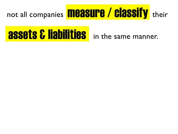 measure / classify not all companies                         their  assets & liabilities     in the same manner.