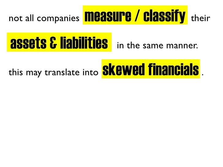 measure / classify not all companies                            their  assets & liabilities        in the same manner.    ...