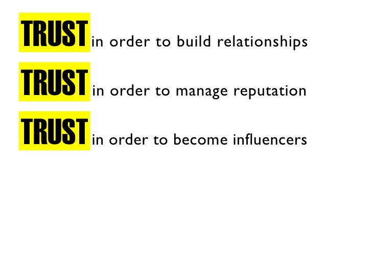 TRUST in order to build relationships TRUST in order to manage reputation TRUST in order to become influencers