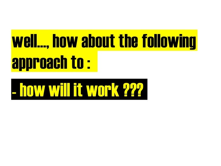 well..., how about the following approach to : - how will it work ???