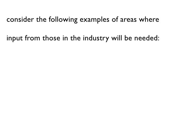 consider the following examples of areas where  input from those in the industry will be needed: