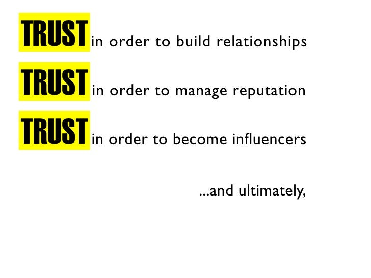 TRUST in order to build relationships TRUST in order to manage reputation TRUST in order to become influencers            ...