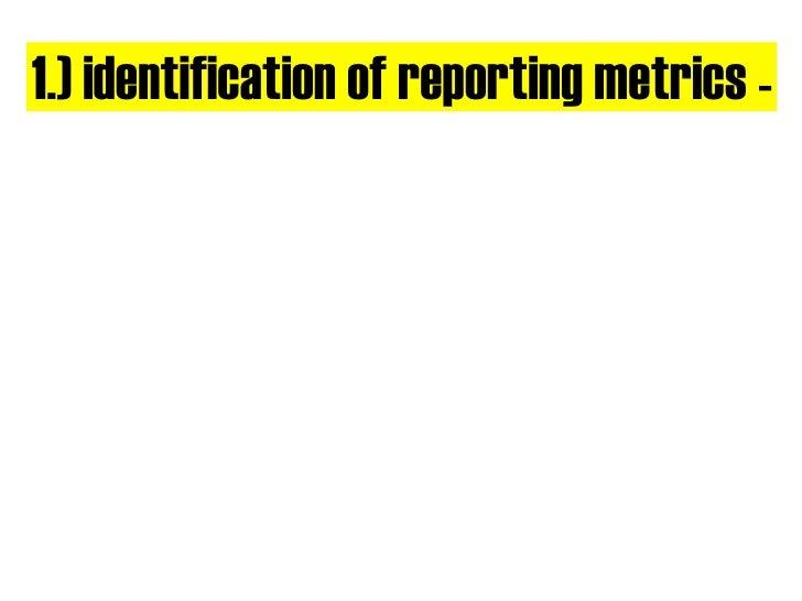 1.) identification of reporting metrics -
