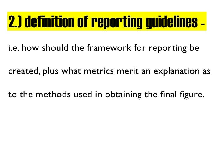 2.) definition of reporting guidelines - i.e. how should the framework for reporting be  created, plus what metrics merit ...