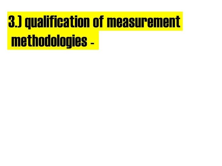 3.) qualification of measurement methodologies -