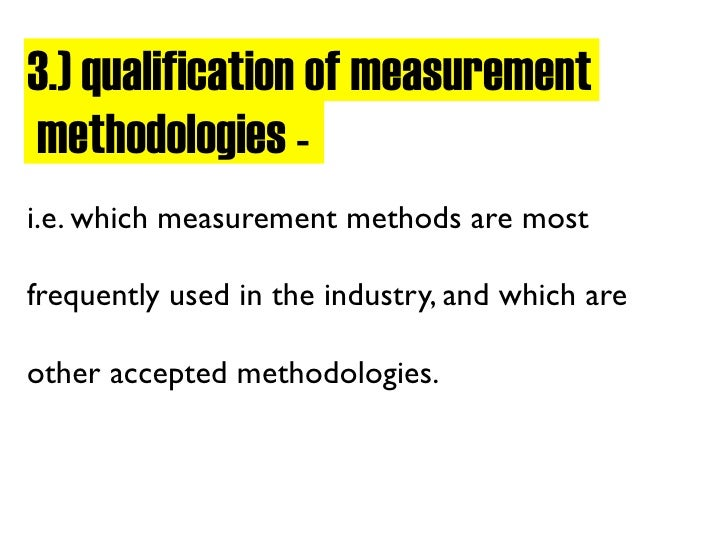 3.) qualification of measurement methodologies - i.e. which measurement methods are most  frequently used in the industry,...