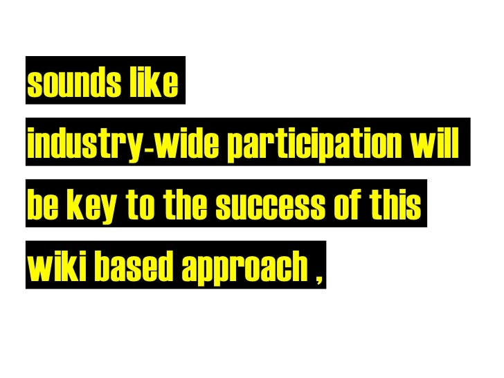 sounds like industry-wide participation will be key to the success of this wiki based approach ,