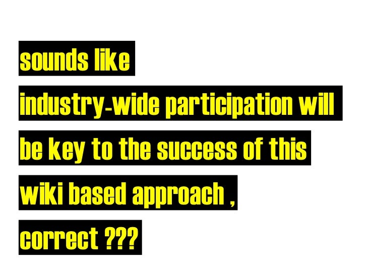 sounds like industry-wide participation will be key to the success of this wiki based approach , correct ???