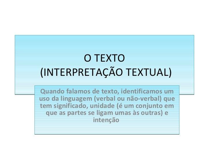 O TEXTO  (INTERPRETAÇÃO TEXTUAL)  Quando falamos de texto, identificamos um uso da linguagem (verbal ou não-verbal) que t...