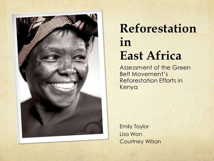 ReforestationinEast AfricaAssessment of the GreenBelt Movement'sReforestation Efforts inKenyaEmily TaylorLisa WanCourtney ...