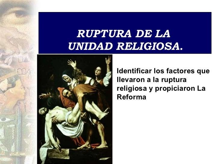 RUPTURA DE LA  UNIDAD RELIGIOSA . Identificar los factores que llevaron a la ruptura religiosa y propiciaron La Reforma