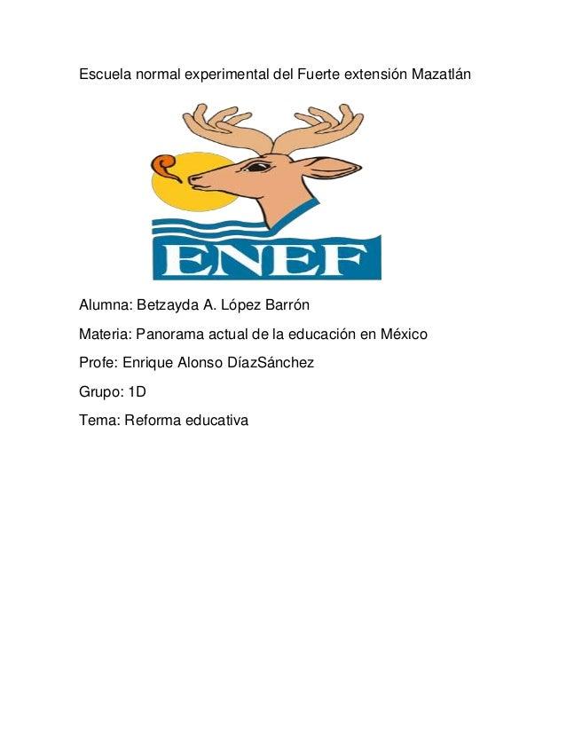Escuela normal experimental del Fuerte extensión MazatlánAlumna: Betzayda A. López BarrónMateria: Panorama actual de la ed...