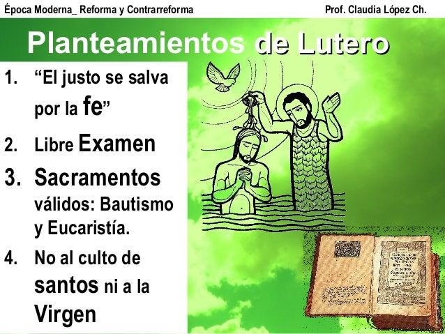 """Planteamientos de Luterode Lutero 1. """"El justo se salva por la fe"""" 2. Libre Examen 3. Sacramentos válidos: Bautismo y Euca..."""