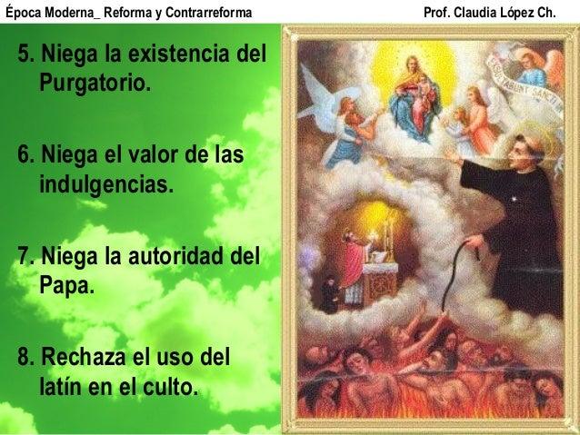 5. Niega la existencia del Purgatorio. 6. Niega el valor de las indulgencias. 7. Niega la autoridad del Papa. 8. Rechaza e...