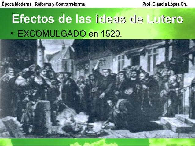 Efectos de las ideas de Luteroideas de Lutero • EXCOMULGADO en 1520. Época Moderna_ Reforma y Contrarreforma Prof. Claudia...