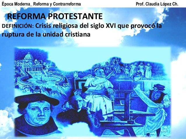 REFORMA PROTESTANTE Época Moderna_ Reforma y Contrarreforma Prof. Claudia López Ch. DEFINICIÓN: Crisis religiosa del siglo...