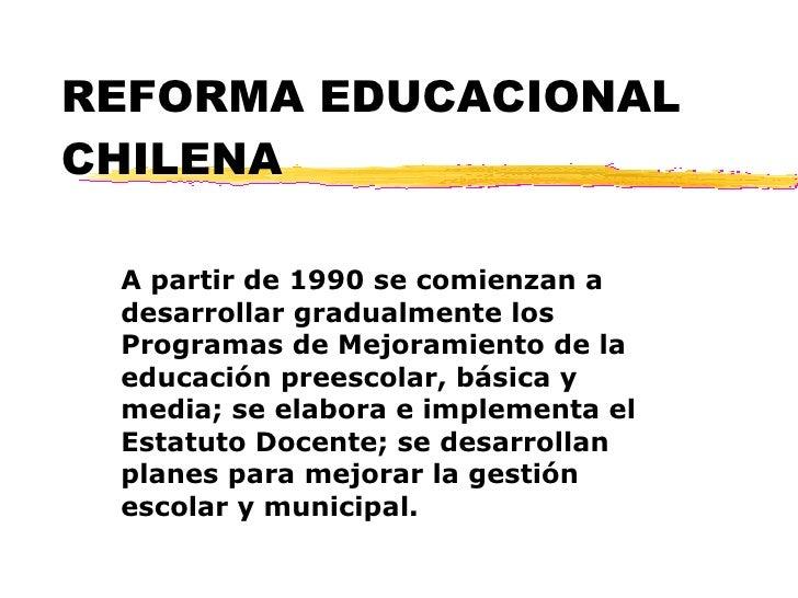 REFORMA EDUCACIONAL CHILENA A partir de 1990 se comienzan a desarrollar gradualmente los Programas de Mejoramiento de la e...