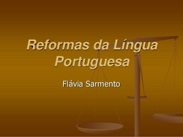 Reformas da Língua    Portuguesa     Flávia Sarmento