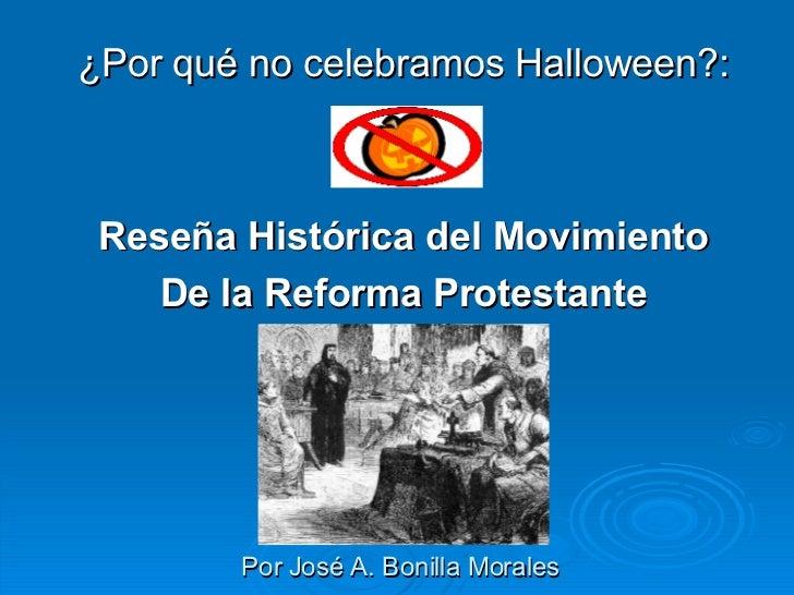Por José A. Bonilla Morales <ul><li>¿Por qué no celebramos Halloween?: </li></ul><ul><li>Reseña Histórica del Movimiento <...
