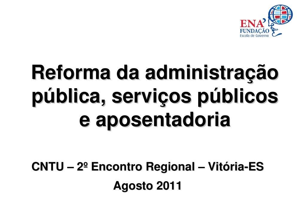 Reforma da administraçãopública, serviços públicos     e aposentadoriaCNTU – 2º Encontro Regional – Vitória-ES            ...
