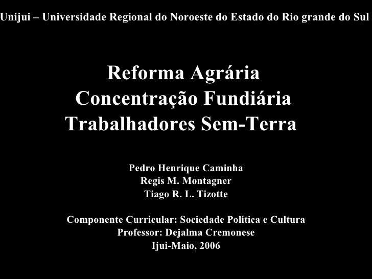 Unijui – Universidade Regional do Noroeste do Estado do Rio grande do Sul <ul><li>Reforma Agrária  </li></ul><ul><li>Conce...