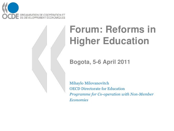 Forum: Reforms inHigher EducationBogota, 5-6 April 2011Mihaylo MilovanovitchOECD Directorate for EducationProgramme for Co...