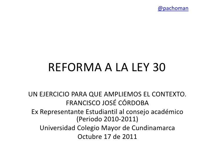 @pachoman      REFORMA A LA LEY 30UN EJERCICIO PARA QUE AMPLIEMOS EL CONTEXTO.            FRANCISCO JOSÉ CÓRDOBA Ex Repres...