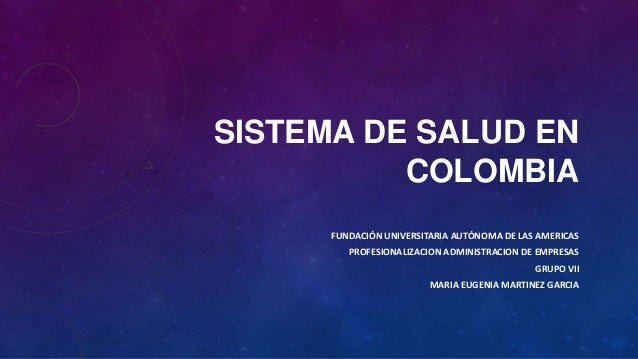 SISTEMA DE SALUD EN COLOMBIA FUNDACIÓN UNIVERSITARIA AUTÓNOMA DE LAS AMERICAS PROFESIONALIZACION ADMINISTRACION DE EMPRESA...
