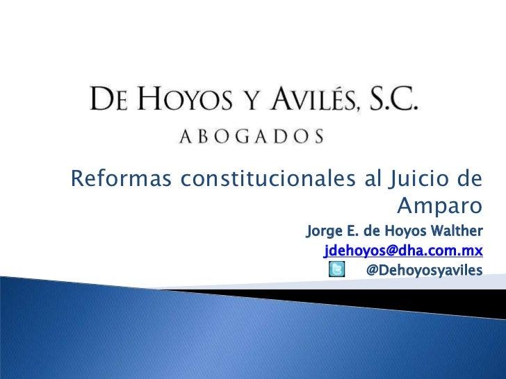Reformas constitucionales al Juicio de Amparo<br />Jorge E. de Hoyos Walther<br />jdehoyos@dha.com.mx<br />@Dehoyosyaviles...