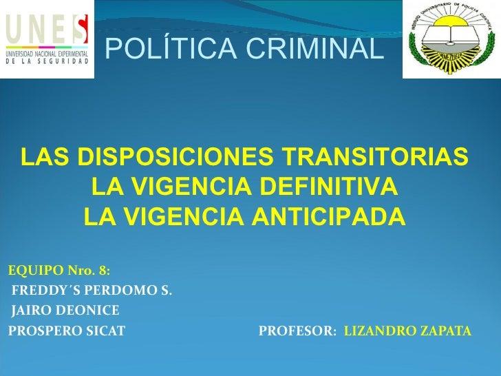 POLÍTICA CRIMINAL LAS DISPOSICIONES TRANSITORIAS      LA VIGENCIA DEFINITIVA     LA VIGENCIA ANTICIPADAEQUIPO Nro. 8:FREDD...