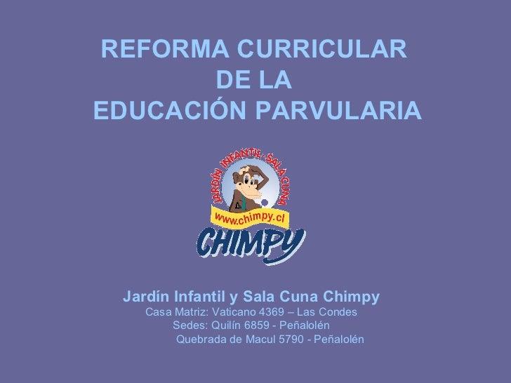 REFORMA CURRICULAR  DE LA  EDUCACIÓN PARVULARIA Jardín Infantil y Sala Cuna Chimpy Casa Matriz: Vaticano 4369 – Las Condes...