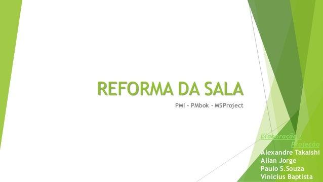 REFORMA DA SALA PMI - PMbok - MSProject Elaboração / Projeção Alexandre Takaishi Allan Jorge Paulo S.Souza Vinicius Baptis...